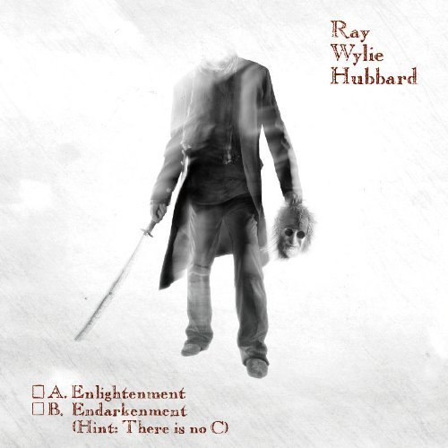 A. Enlightenment B. Endarkenment (Hint: There is No C) by Ray Wylie Hubbard